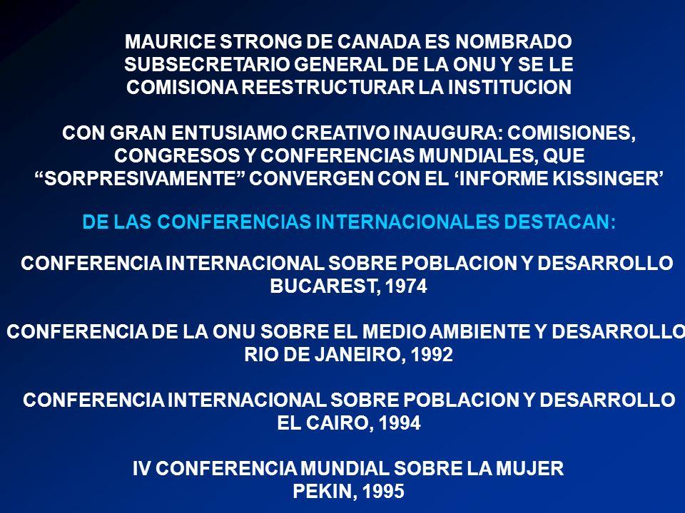MAURICE STRONG DE CANADA ES NOMBRADO SUBSECRETARIO GENERAL DE LA ONU Y SE LE COMISIONA REESTRUCTURAR LA INSTITUCION CON GRAN ENTUSIAMO CREATIVO INAUGURA: COMISIONES, CONGRESOS Y CONFERENCIAS MUNDIALES, QUE SORPRESIVAMENTE CONVERGEN CON EL INFORME KISSINGER DE LAS CONFERENCIAS INTERNACIONALES DESTACAN: CONFERENCIA INTERNACIONAL SOBRE POBLACION Y DESARROLLO BUCAREST, 1974 CONFERENCIA DE LA ONU SOBRE EL MEDIO AMBIENTE Y DESARROLLO RIO DE JANEIRO, 1992 CONFERENCIA INTERNACIONAL SOBRE POBLACION Y DESARROLLO EL CAIRO, 1994 IV CONFERENCIA MUNDIAL SOBRE LA MUJER PEKIN, 1995