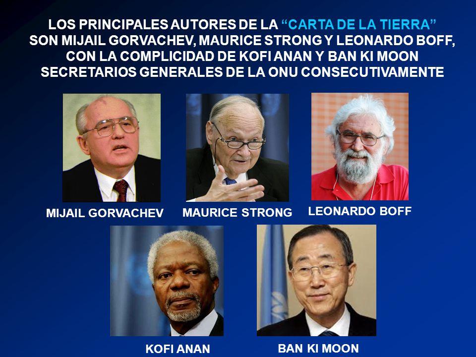 LOS PRINCIPALES AUTORES DE LA CARTA DE LA TIERRA SON MIJAIL GORVACHEV, MAURICE STRONG Y LEONARDO BOFF, CON LA COMPLICIDAD DE KOFI ANAN Y BAN KI MOON SECRETARIOS GENERALES DE LA ONU CONSECUTIVAMENTE MIJAIL GORVACHEV MAURICE STRONG LEONARDO BOFF KOFI ANAN BAN KI MOON
