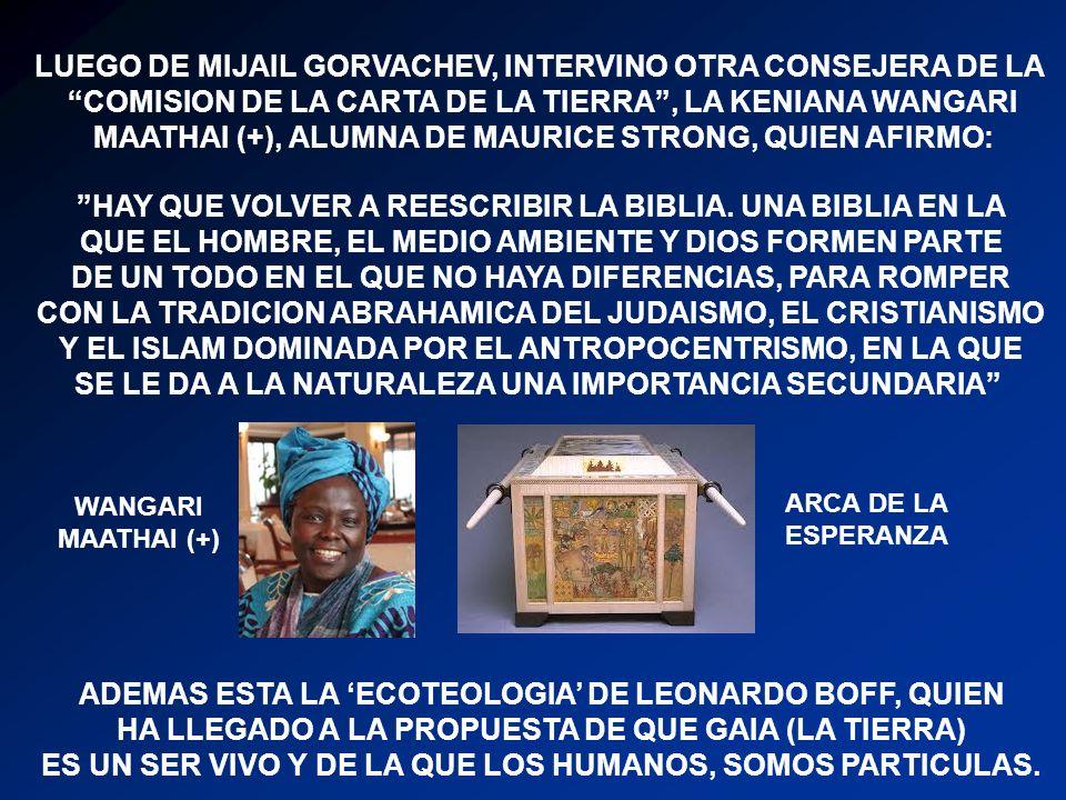 LUEGO DE MIJAIL GORVACHEV, INTERVINO OTRA CONSEJERA DE LA COMISION DE LA CARTA DE LA TIERRA, LA KENIANA WANGARI MAATHAI (+), ALUMNA DE MAURICE STRONG, QUIEN AFIRMO: HAY QUE VOLVER A REESCRIBIR LA BIBLIA.