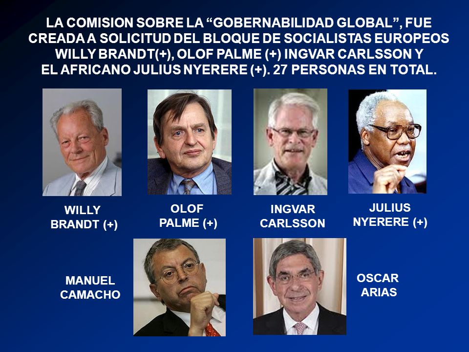 LA COMISION SOBRE LA GOBERNABILIDAD GLOBAL, FUE CREADA A SOLICITUD DEL BLOQUE DE SOCIALISTAS EUROPEOS WILLY BRANDT(+), OLOF PALME (+) INGVAR CARLSSON Y EL AFRICANO JULIUS NYERERE (+).