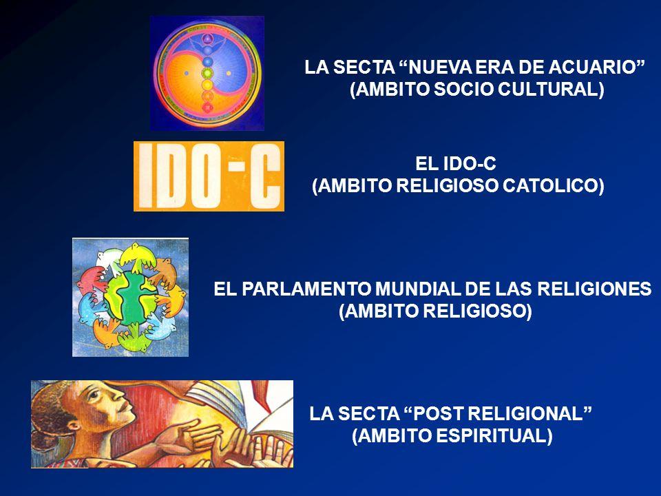 LA SECTA NUEVA ERA DE ACUARIO (AMBITO SOCIO CULTURAL) EL PARLAMENTO MUNDIAL DE LAS RELIGIONES (AMBITO RELIGIOSO) EL IDO-C (AMBITO RELIGIOSO CATOLICO) LA SECTA POST RELIGIONAL (AMBITO ESPIRITUAL)