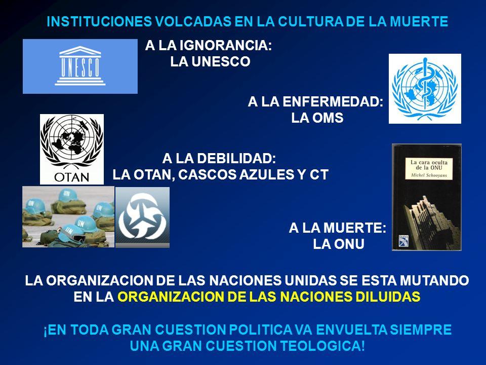 INSTITUCIONES VOLCADAS EN LA CULTURA DE LA MUERTE A LA IGNORANCIA: LA UNESCO A LA ENFERMEDAD: LA OMS A LA DEBILIDAD: LA OTAN, CASCOS AZULES Y CT A LA MUERTE: LA ONU LA ORGANIZACION DE LAS NACIONES UNIDAS SE ESTA MUTANDO EN LA ORGANIZACION DE LAS NACIONES DILUIDAS ¡EN TODA GRAN CUESTION POLITICA VA ENVUELTA SIEMPRE UNA GRAN CUESTION TEOLOGICA!