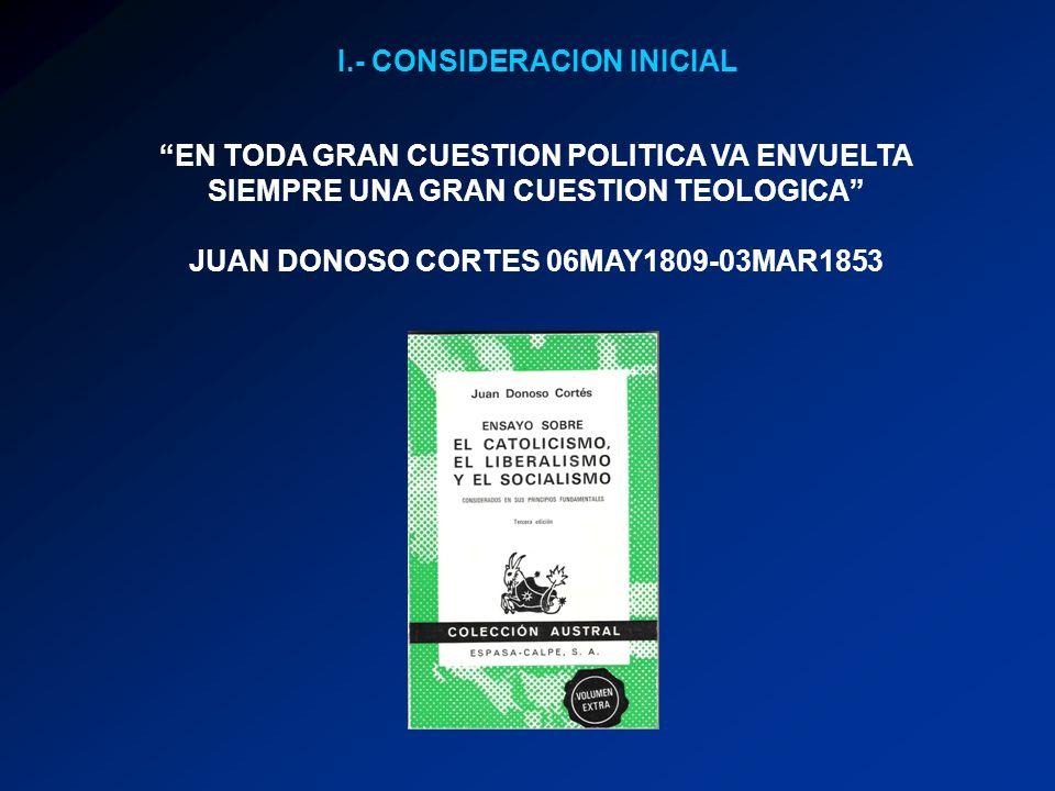 I.- CONSIDERACION INICIAL EN TODA GRAN CUESTION POLITICA VA ENVUELTA SIEMPRE UNA GRAN CUESTION TEOLOGICA JUAN DONOSO CORTES 06MAY1809-03MAR1853