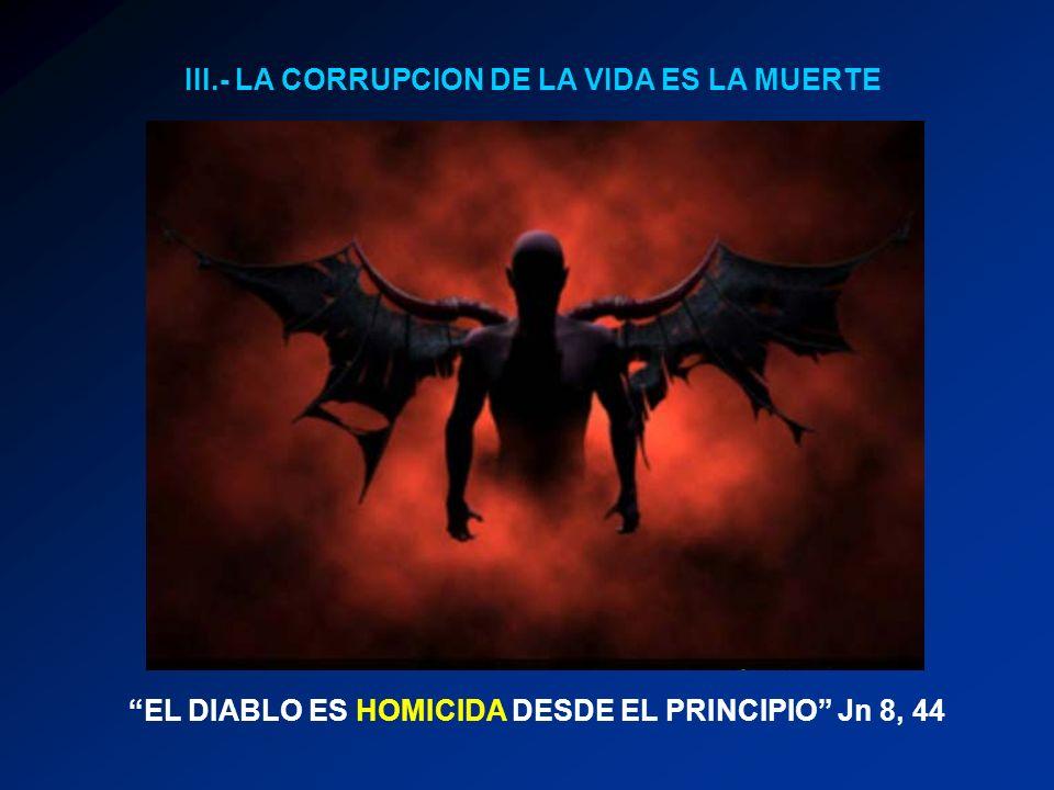 III.- LA CORRUPCION DE LA VIDA ES LA MUERTE EL DIABLO ES HOMICIDA DESDE EL PRINCIPIO Jn 8, 44
