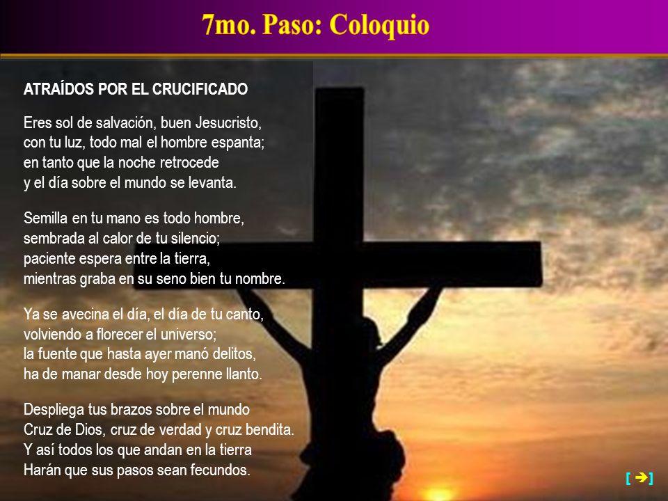 ATRAÍDOS POR EL CRUCIFICADO Eres sol de salvación, buen Jesucristo, con tu luz, todo mal el hombre espanta; en tanto que la noche retrocede y el día s