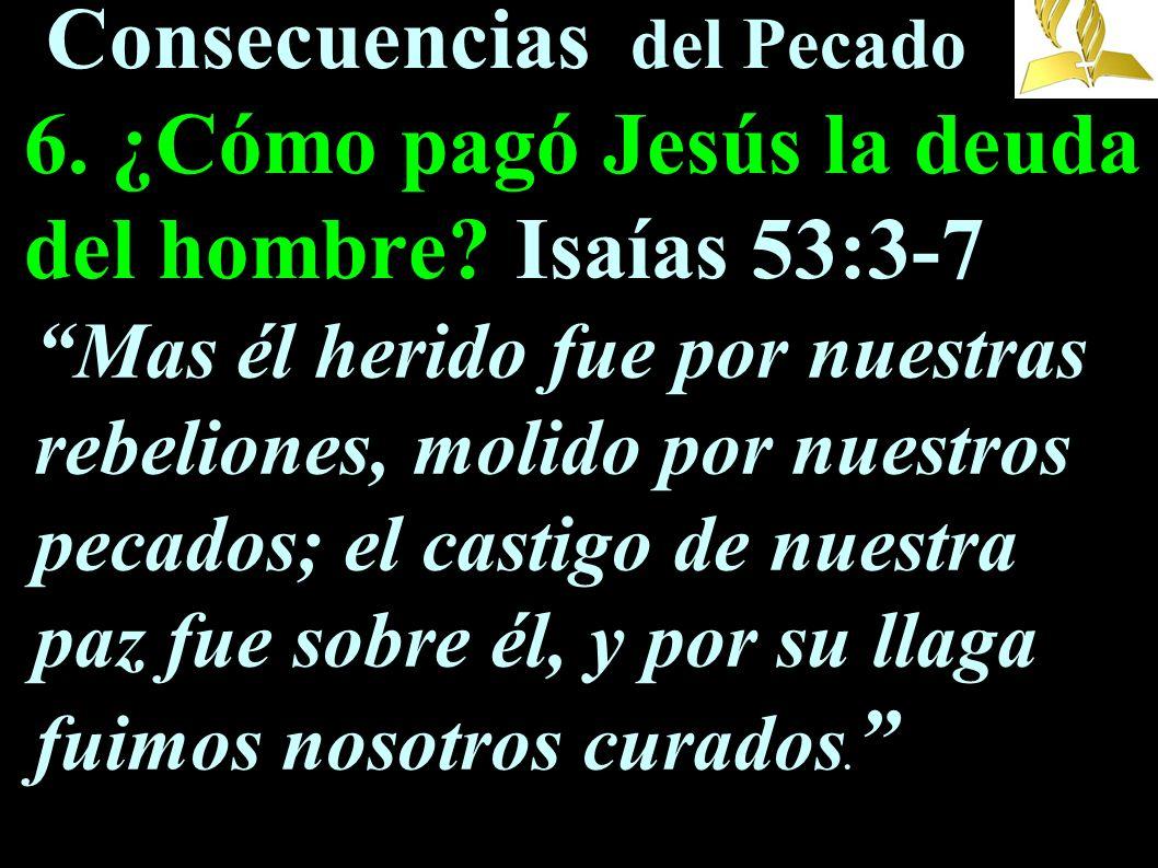 Consecuencias del Pecado 6. ¿Cómo pagó Jesús la deuda del hombre? Isaías 53:3-7 Mas él herido fue por nuestras rebeliones, molido por nuestros pecados