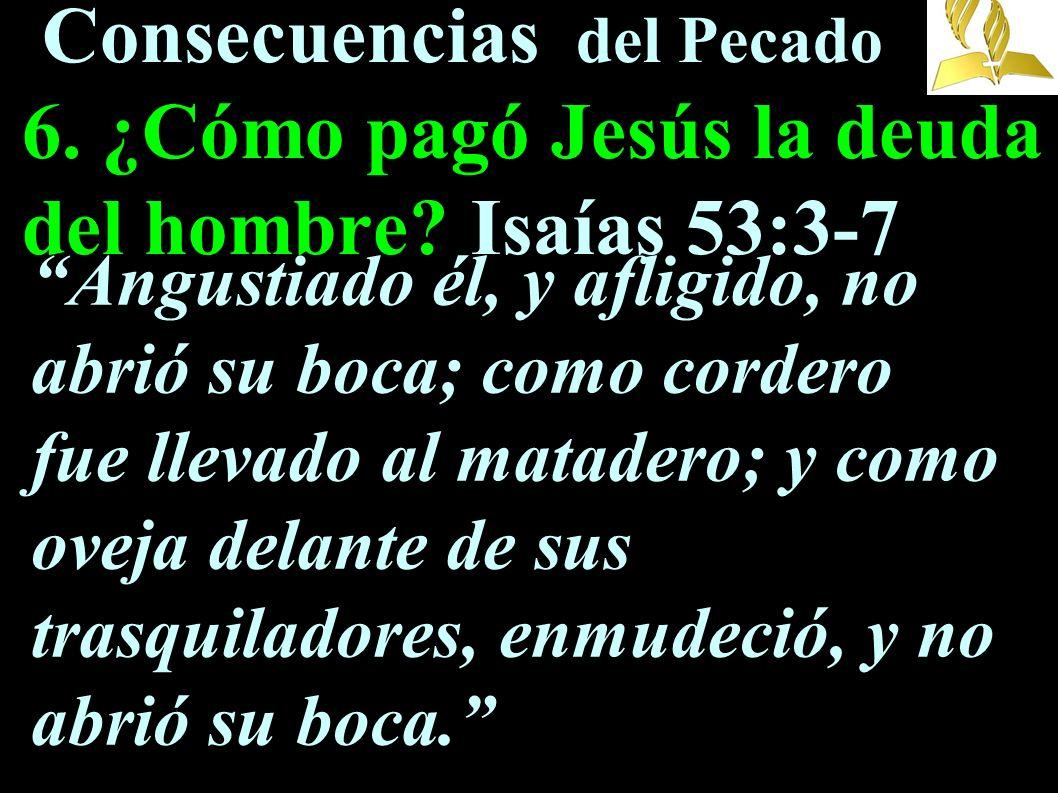 Consecuencias del Pecado 6. ¿Cómo pagó Jesús la deuda del hombre? Isaías 53:3-7 Angustiado él, y afligido, no abrió su boca; como cordero fue llevado
