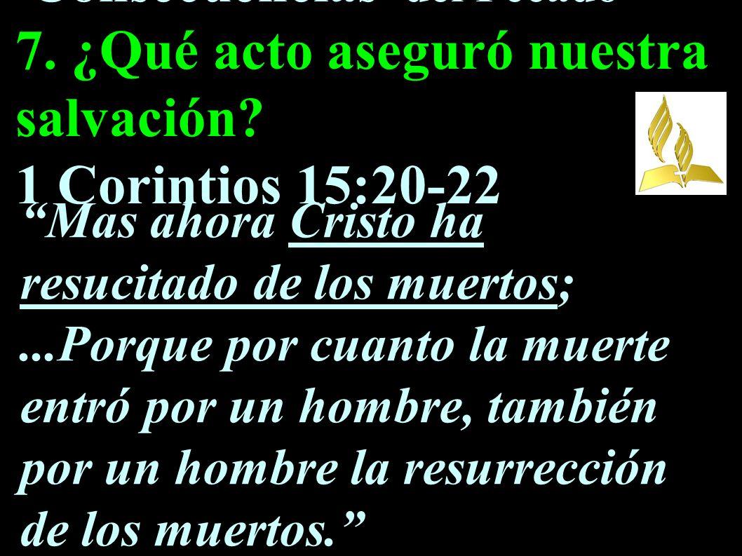 Consecuencias del Pecado 7. ¿Qué acto aseguró nuestra salvación? 1 Corintios 15:20-22 Mas ahora Cristo ha resucitado de los muertos;...Porque por cuan
