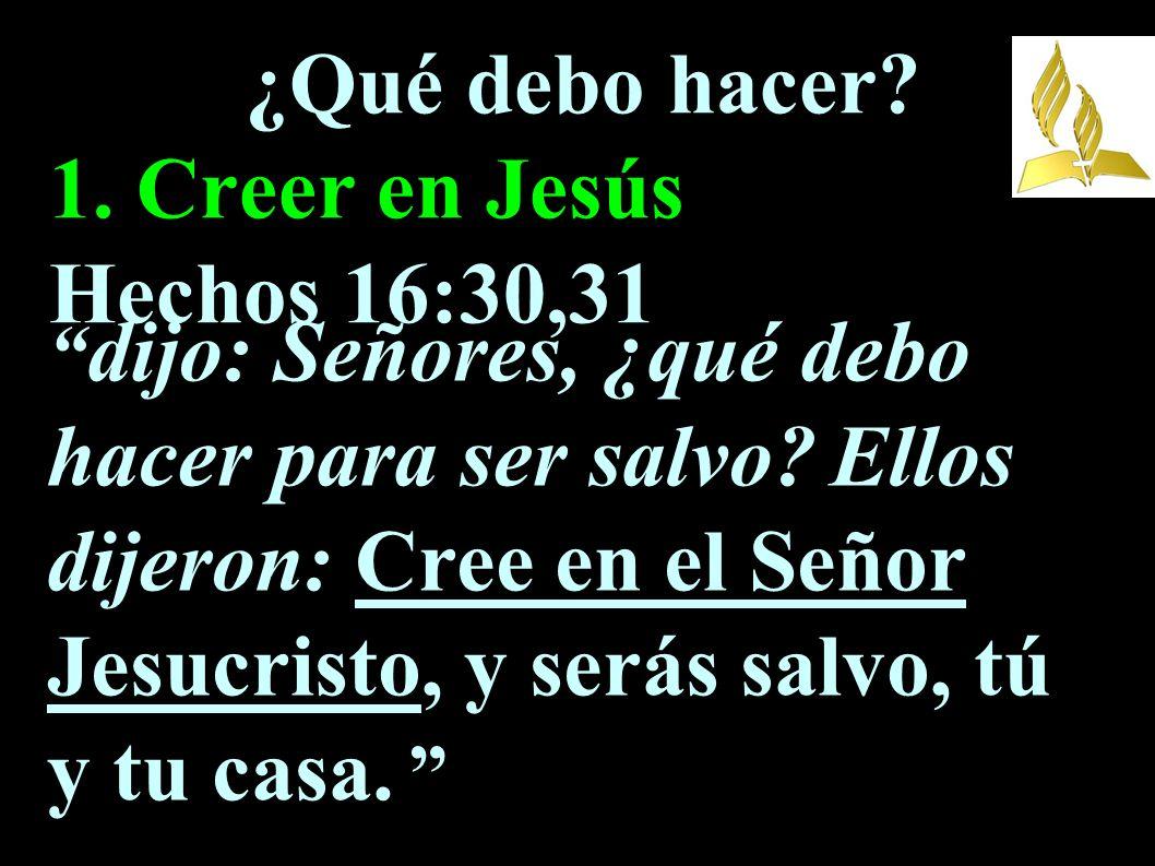 ¿Qué debo hacer? 1. Creer en Jesús Hechos 16:30,31 dijo: Señores, ¿qué debo hacer para ser salvo? Ellos dijeron: Cree en el Señor Jesucristo, y serás