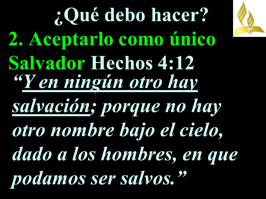 ¿Qué debo hacer? 2. Aceptarlo como único Salvador Hechos 4:12 Y en ningún otro hay salvación; porque no hay otro nombre bajo el cielo, dado a los homb