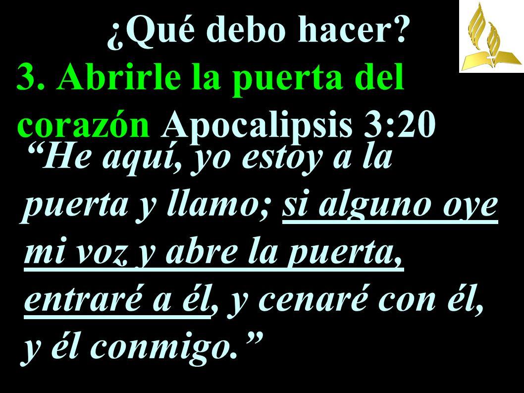 ¿Qué debo hacer? 3. Abrirle la puerta del corazón Apocalipsis 3:20 He aquí, yo estoy a la puerta y llamo; si alguno oye mi voz y abre la puerta, entra