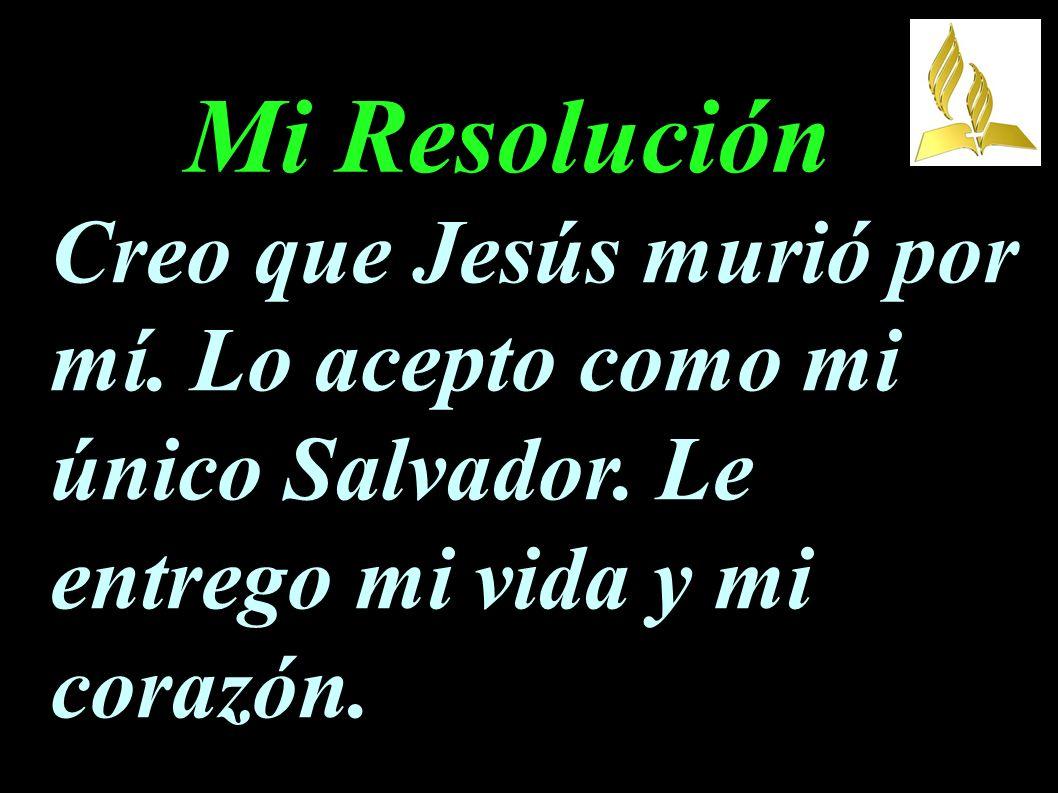 Mi Resolución Creo que Jesús murió por mí. Lo acepto como mi único Salvador. Le entrego mi vida y mi corazón.