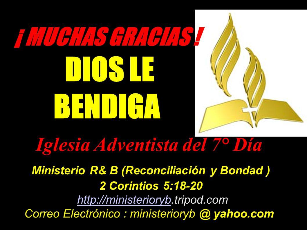 ¡ MUCHAS GRACIAS ! DIOS LE BENDIGA Iglesia Adventista del 7° Día Ministerio R& B (Reconciliación y Bondad ) 2 Corintios 5:18-20 http://ministerioryb.t