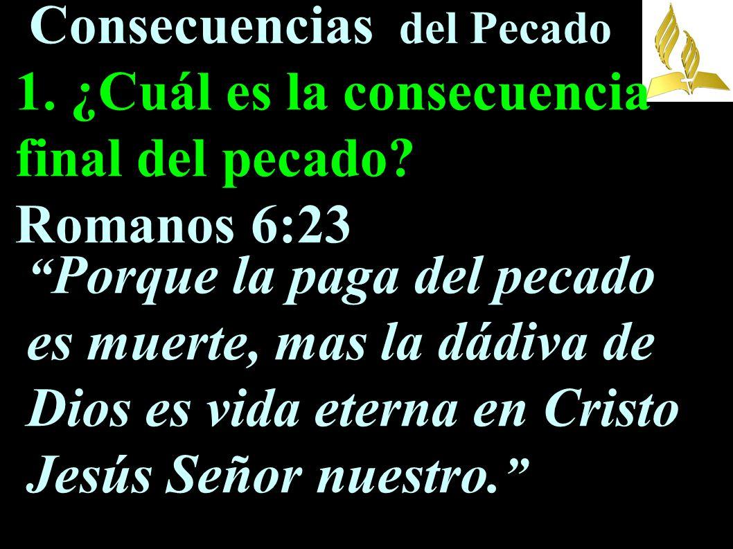 Consecuencias del Pecado 1. ¿Cuál es la consecuencia final del pecado? Romanos 6:23 Porque la paga del pecado es muerte, mas la dádiva de Dios es vida