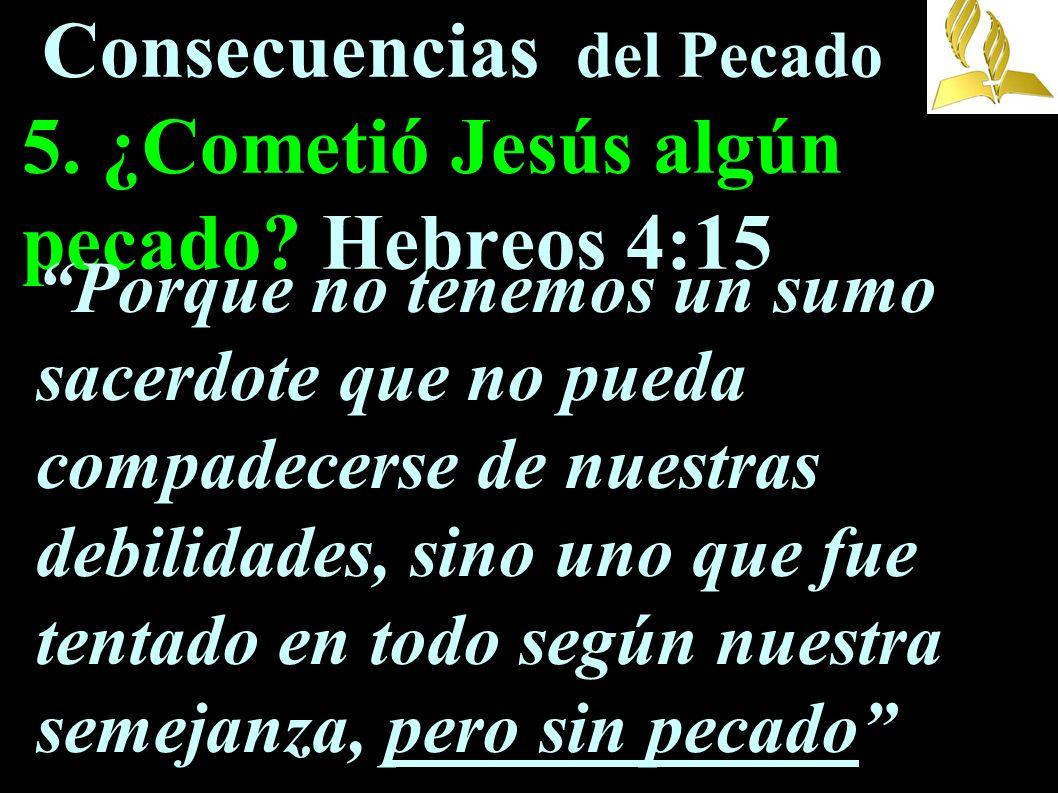 Consecuencias del Pecado 5. ¿Cometió Jesús algún pecado? Hebreos 4:15 Porque no tenemos un sumo sacerdote que no pueda compadecerse de nuestras debili