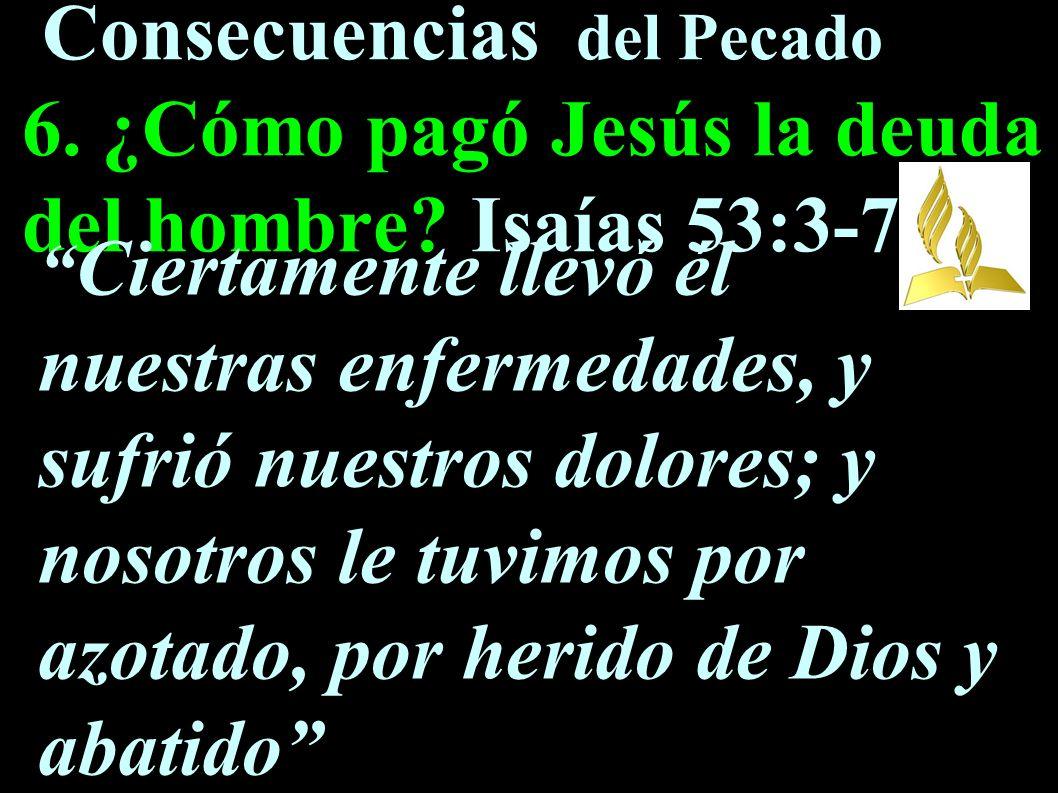 Consecuencias del Pecado 6. ¿Cómo pagó Jesús la deuda del hombre? Isaías 53:3-7 Ciertamente llevó él nuestras enfermedades, y sufrió nuestros dolores;
