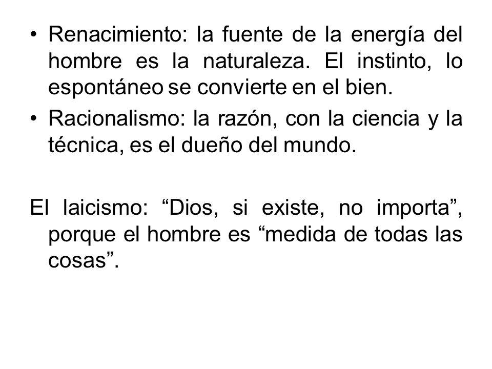 Renacimiento: la fuente de la energía del hombre es la naturaleza. El instinto, lo espontáneo se convierte en el bien. Racionalismo: la razón, con la