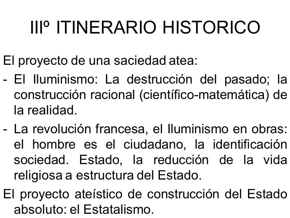 IIIº ITINERARIO HISTORICO El proyecto de una saciedad atea: -El Iluminismo: La destrucción del pasado; la construcción racional (científico-matemática