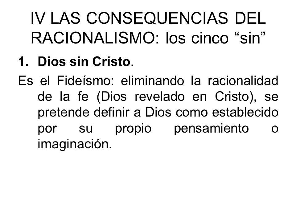 IV LAS CONSEQUENCIAS DEL RACIONALISMO: los cinco sin 1.Dios sin Cristo. Es el Fideísmo: eliminando la racionalidad de la fe (Dios revelado en Cristo),