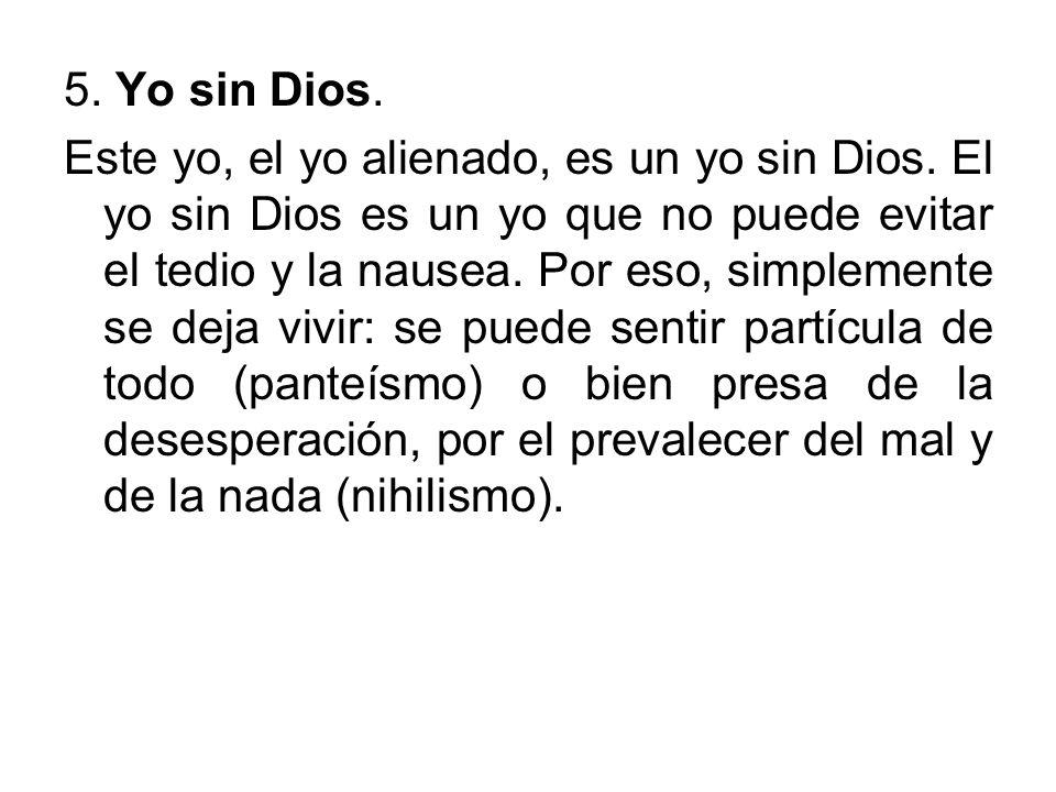 5. Yo sin Dios. Este yo, el yo alienado, es un yo sin Dios. El yo sin Dios es un yo que no puede evitar el tedio y la nausea. Por eso, simplemente se