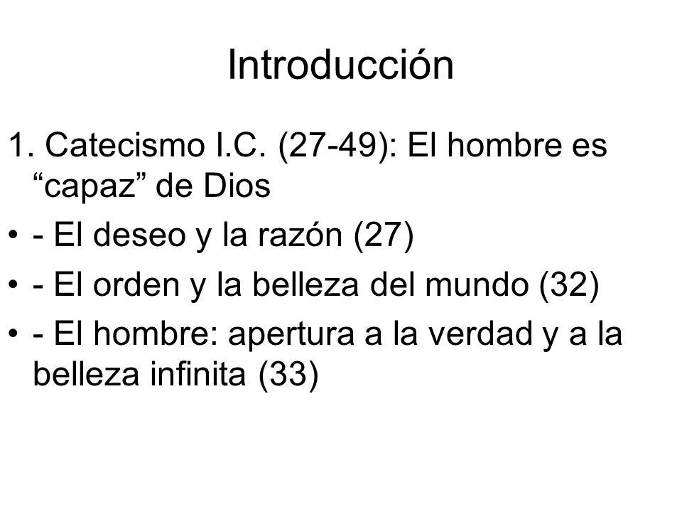 Introducción 1. Catecismo I.C. (27-49): El hombre es capaz de Dios - El deseo y la razón (27) - El orden y la belleza del mundo (32) - El hombre: aper