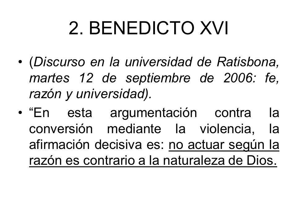 2. BENEDICTO XVI (Discurso en la universidad de Ratisbona, martes 12 de septiembre de 2006: fe, razón y universidad). En esta argumentación contra la