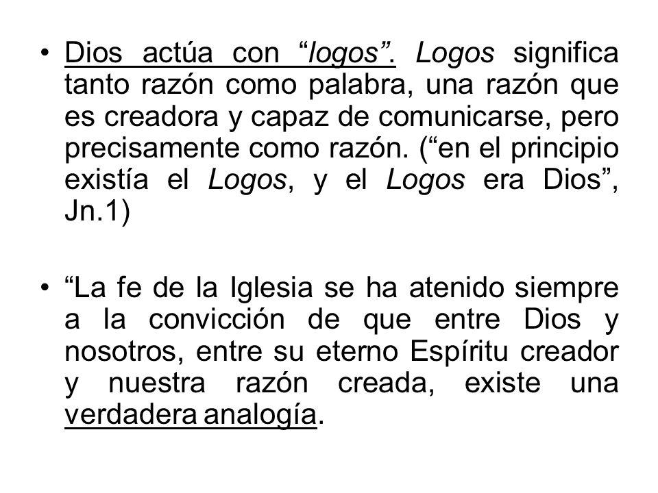 Dios actúa con logos. Logos significa tanto razón como palabra, una razón que es creadora y capaz de comunicarse, pero precisamente como razón. (en el