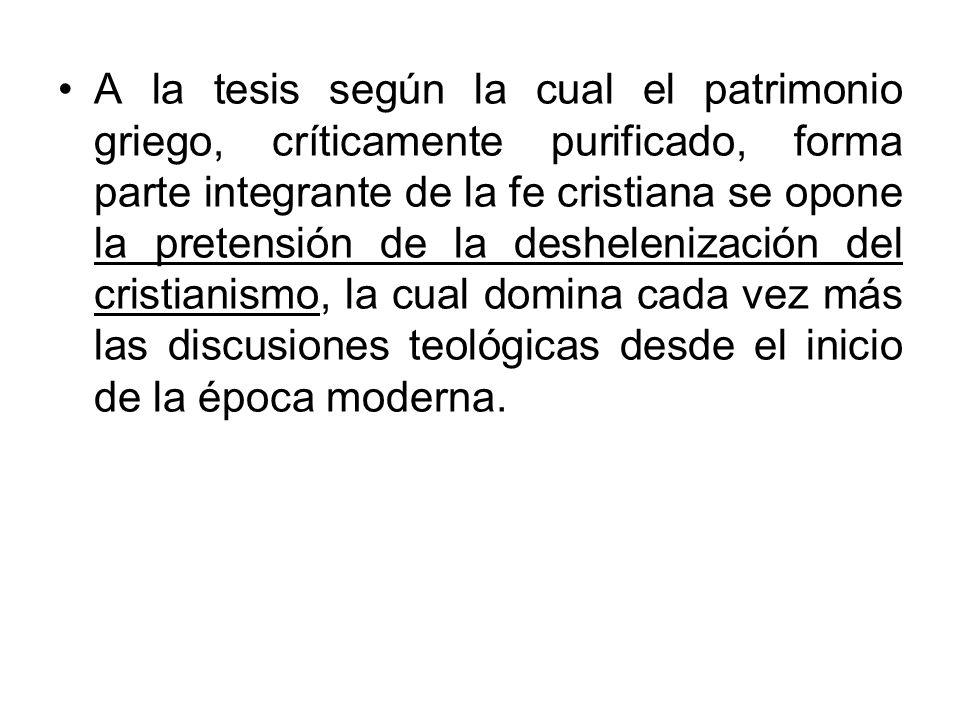 A la tesis según la cual el patrimonio griego, críticamente purificado, forma parte integrante de la fe cristiana se opone la pretensión de la deshele