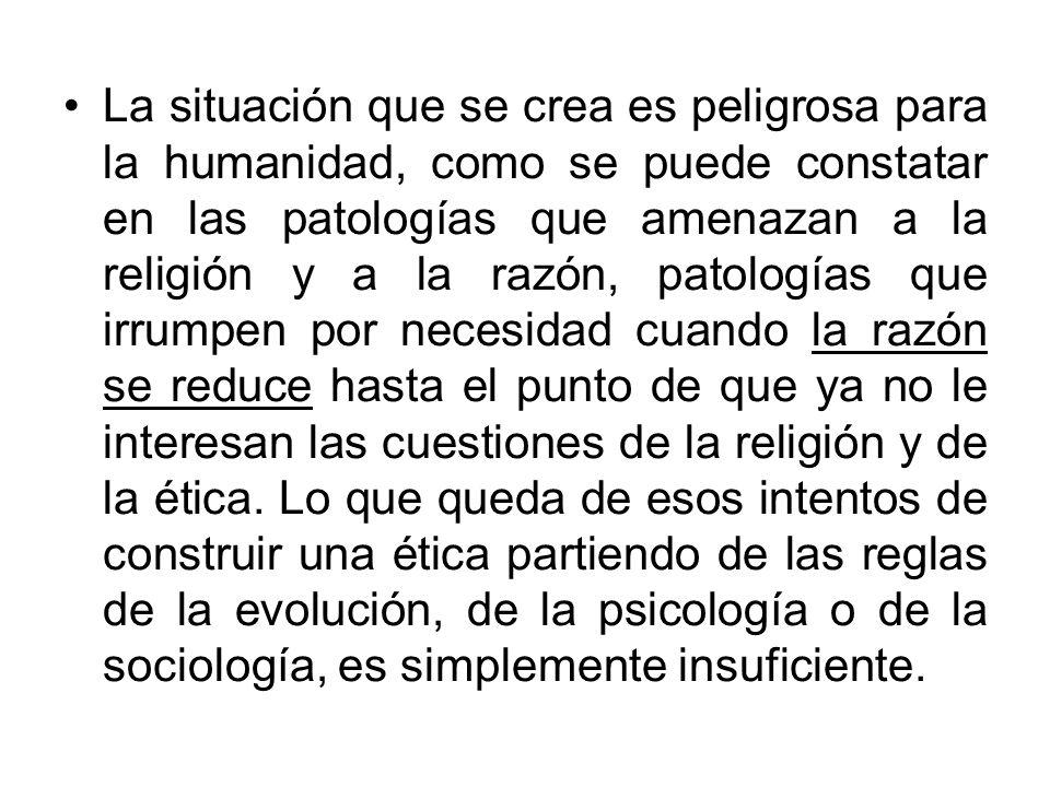 La situación que se crea es peligrosa para la humanidad, como se puede constatar en las patologías que amenazan a la religión y a la razón, patologías