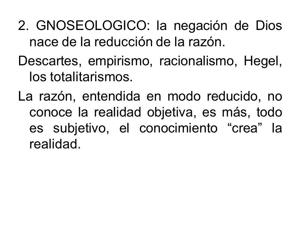 2. GNOSEOLOGICO: la negación de Dios nace de la reducción de la razón. Descartes, empirismo, racionalismo, Hegel, los totalitarismos. La razón, entend