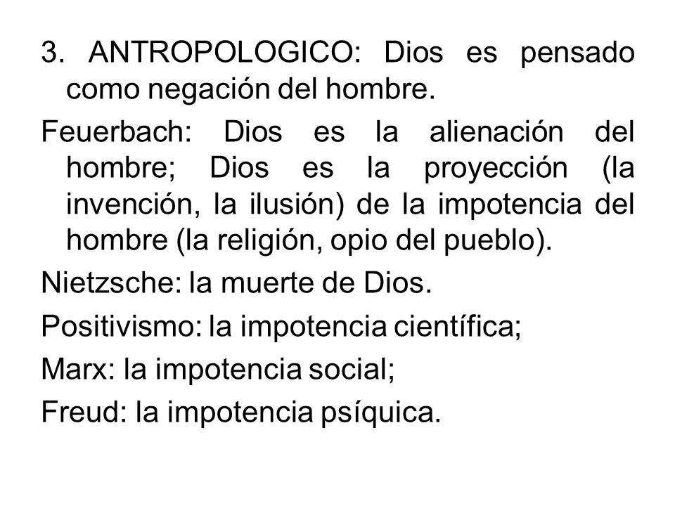 3. ANTROPOLOGICO: Dios es pensado como negación del hombre. Feuerbach: Dios es la alienación del hombre; Dios es la proyección (la invención, la ilusi