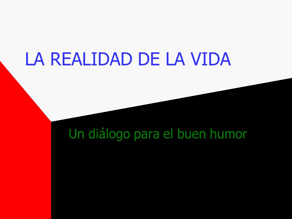 LA REALIDAD DE LA VIDA Un diálogo para el buen humor