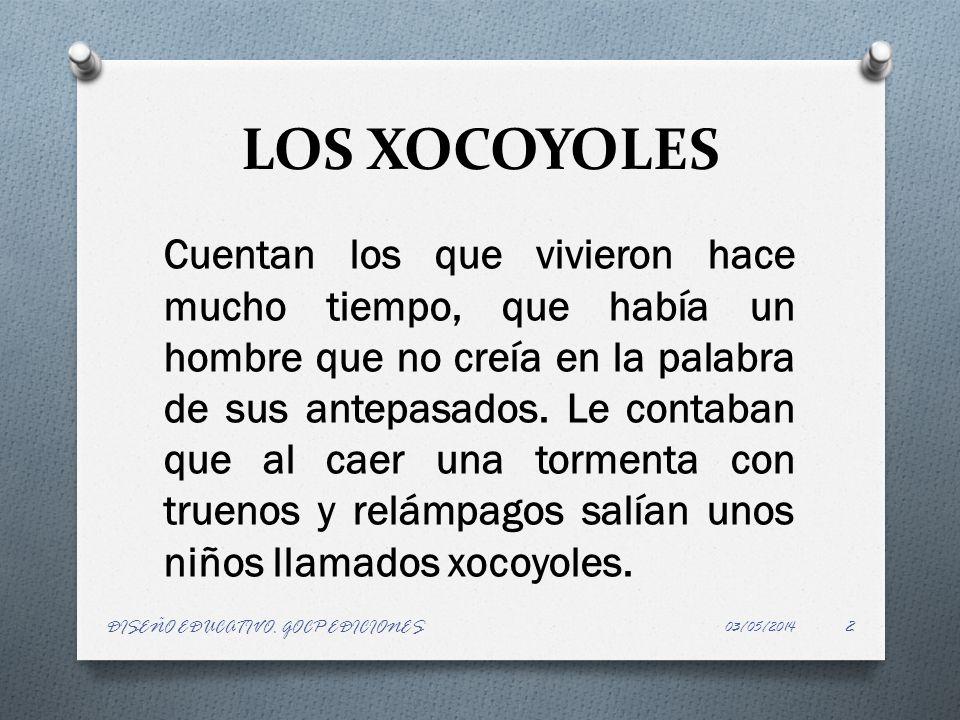 LOS XOCOYOLES Cuentan los que vivieron hace mucho tiempo, que había un hombre que no creía en la palabra de sus antepasados. Le contaban que al caer u