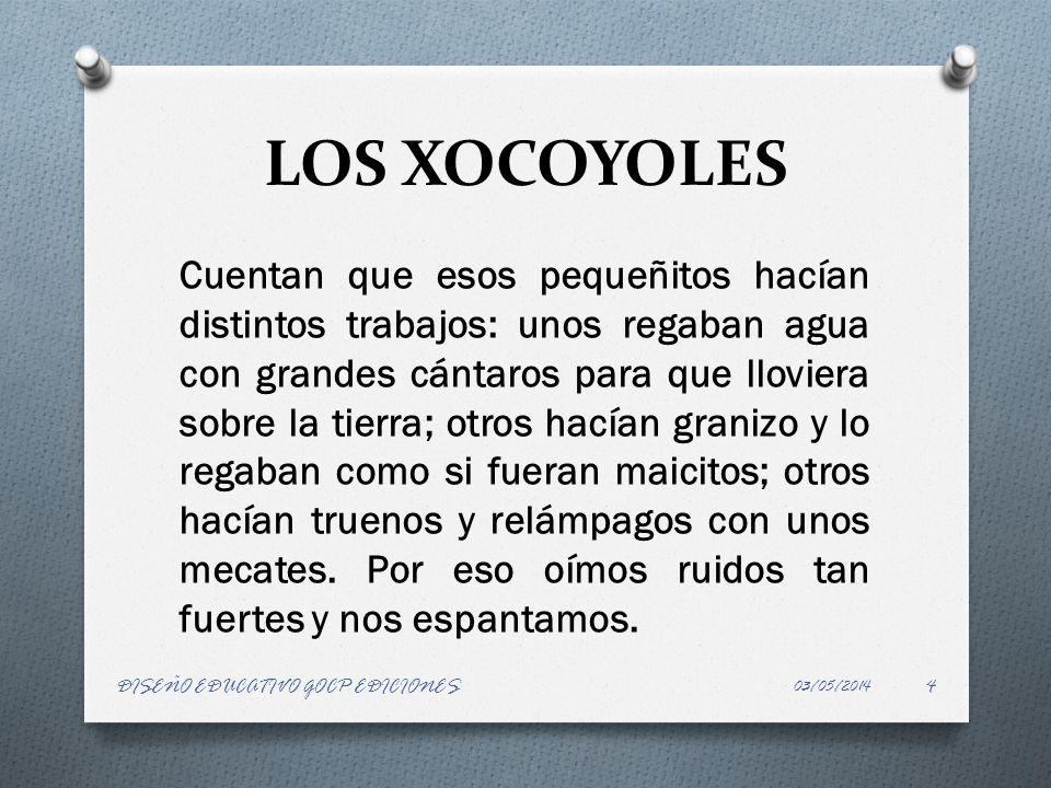 LOS XOCOYOLES Cuentan que esos pequeñitos hacían distintos trabajos: unos regaban agua con grandes cántaros para que lloviera sobre la tierra; otros h