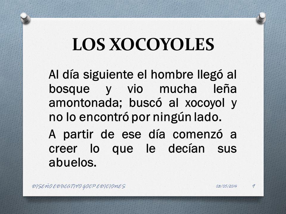 LOS XOCOYOLES Al día siguiente el hombre llegó al bosque y vio mucha leña amontonada; buscó al xocoyol y no lo encontró por ningún lado. A partir de e