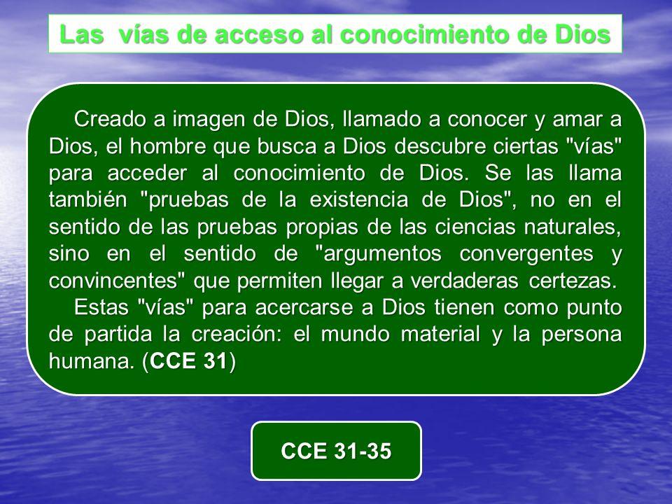 Las vías de acceso al conocimiento de Dios Creado a imagen de Dios, llamado a conocer y amar a Dios, el hombre que busca a Dios descubre ciertas vías para acceder al conocimiento de Dios.