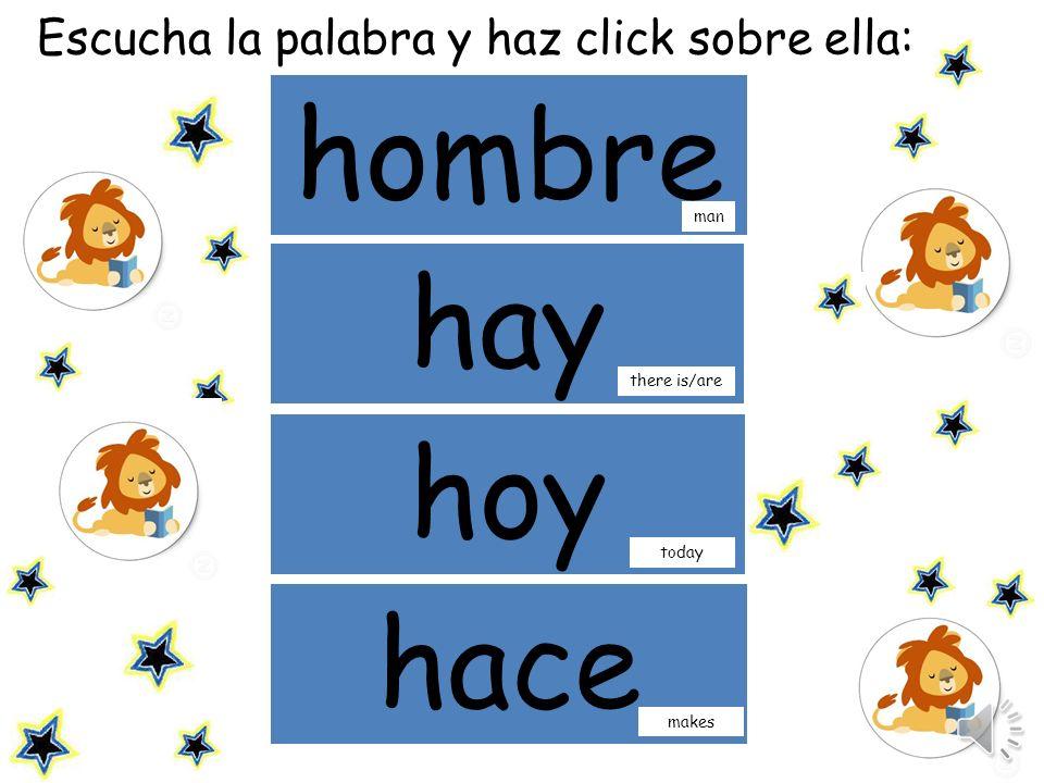 Escucha las palabras y repite: hombre hay man hoy there is/are today hace makes