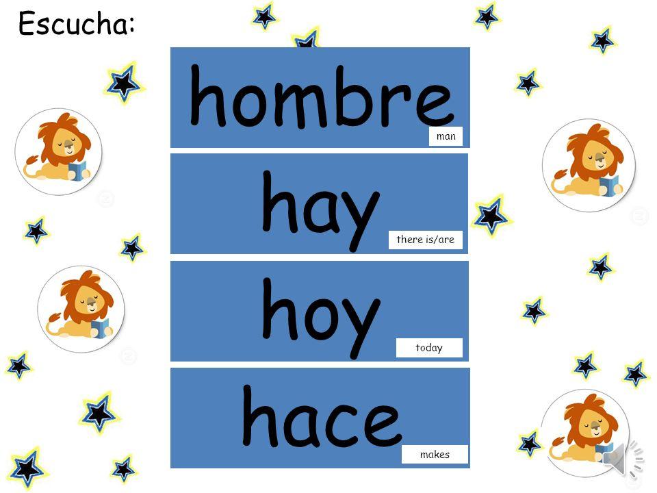 Escucha la palabra y haz click sobre ella: hombre hay man hoy there is/are today hace makes