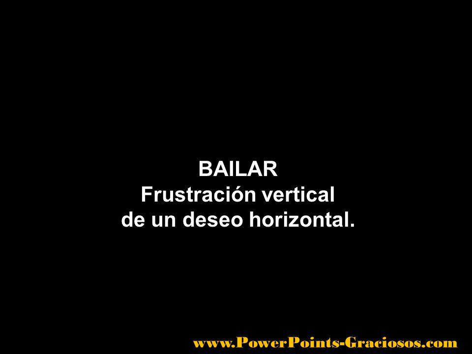 BAILAR Frustración vertical de un deseo horizontal. www.PowerPoints-Graciosos.com