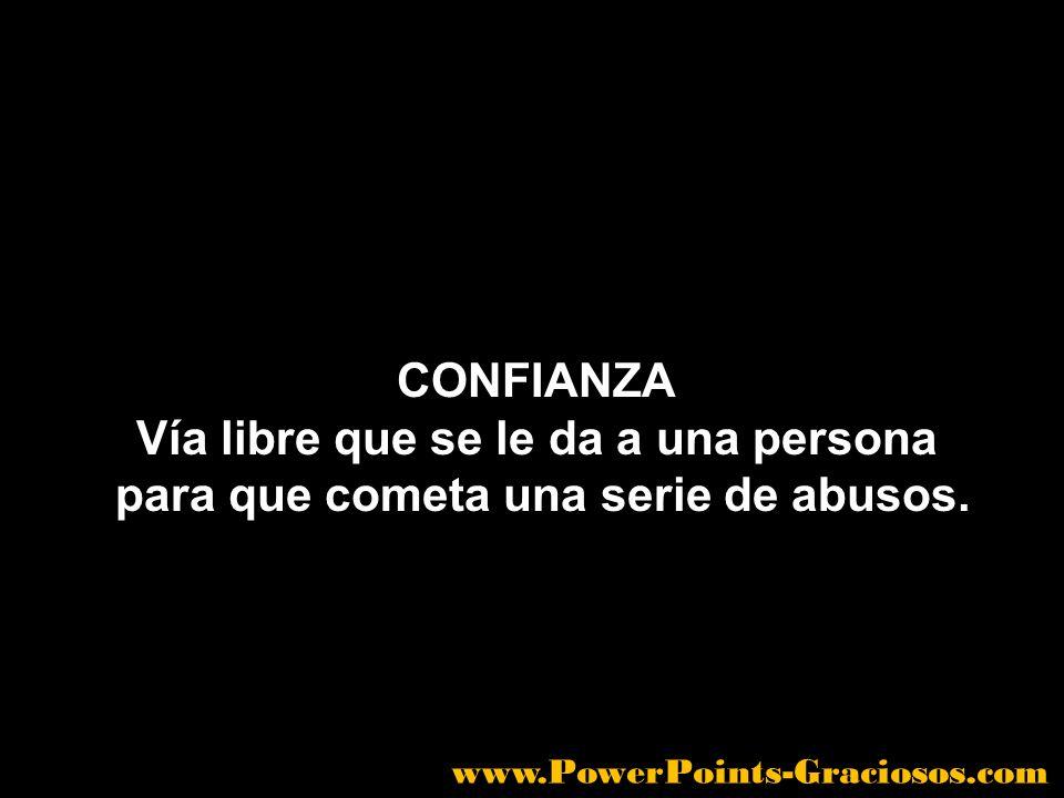 CONFIANZA Vía libre que se le da a una persona para que cometa una serie de abusos. www.PowerPoints-Graciosos.com