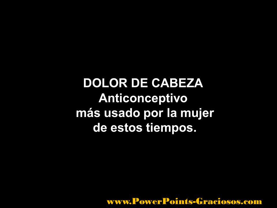 DOLOR DE CABEZA Anticonceptivo más usado por la mujer de estos tiempos. www.PowerPoints-Graciosos.com
