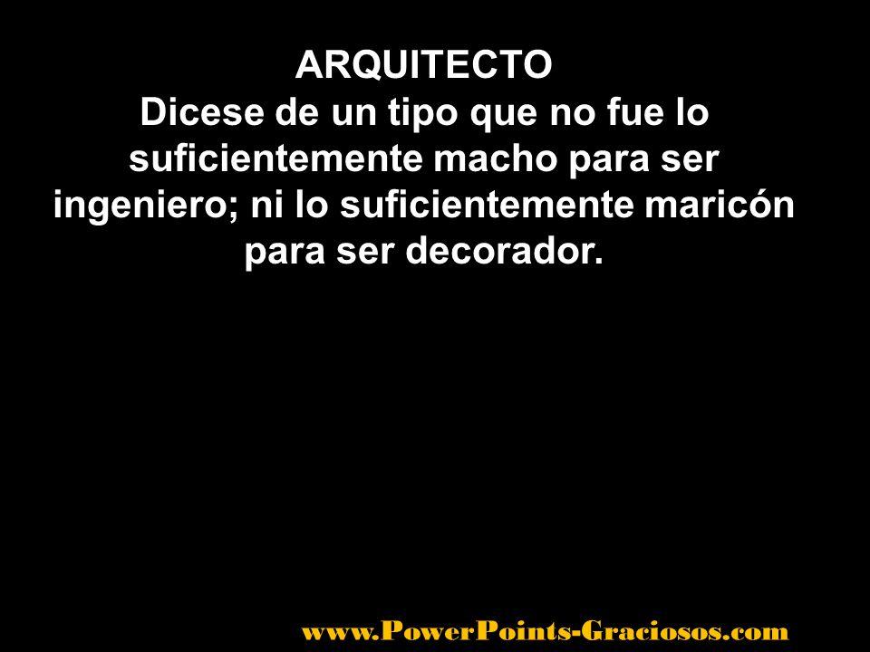 ARQUITECTO Dicese de un tipo que no fue lo suficientemente macho para ser ingeniero; ni lo suficientemente maricón para ser decorador. www.PowerPoints