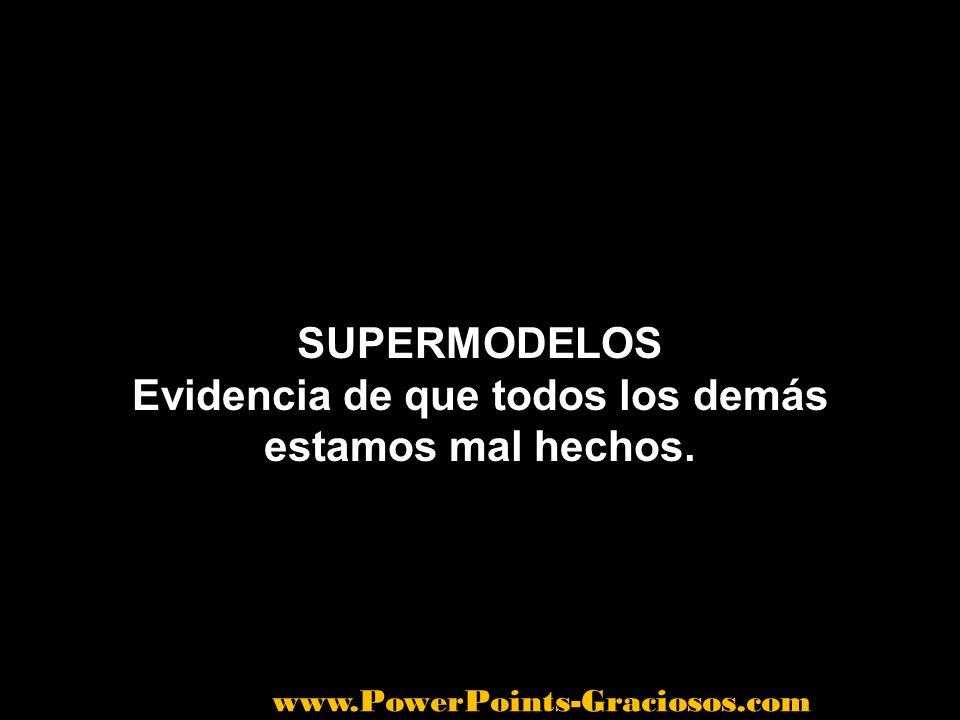 SUPERMODELOS Evidencia de que todos los demás estamos mal hechos. www.PowerPoints-Graciosos.com