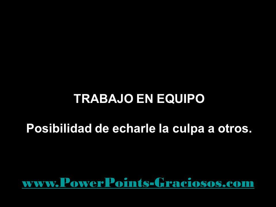 TRABAJO EN EQUIPO Posibilidad de echarle la culpa a otros. www.PowerPoints-Graciosos.com