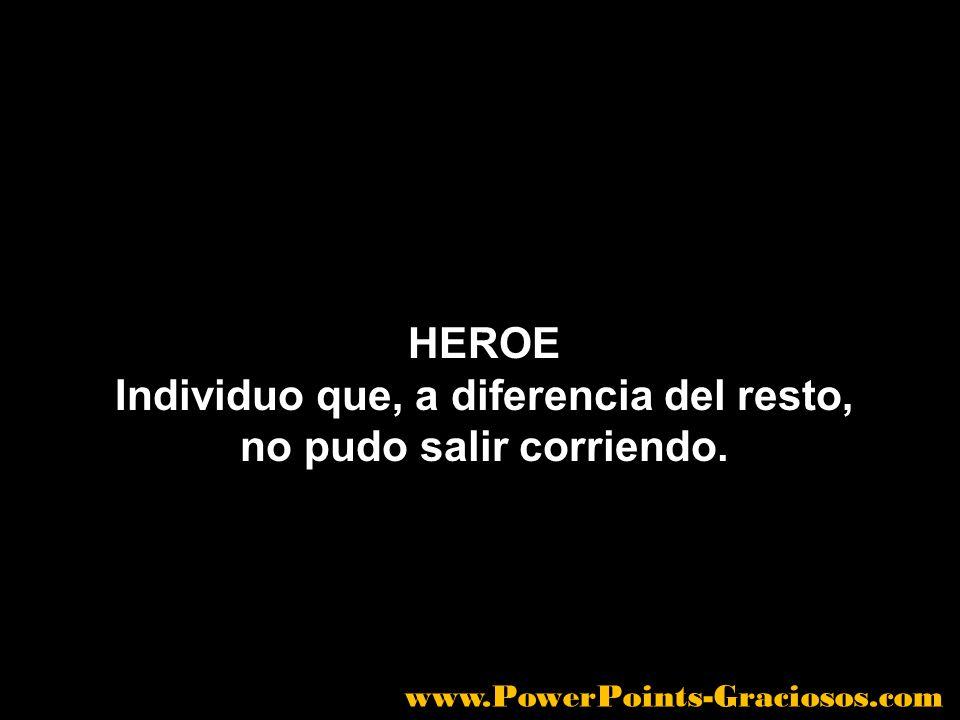 HEROE Individuo que, a diferencia del resto, no pudo salir corriendo. www.PowerPoints-Graciosos.com