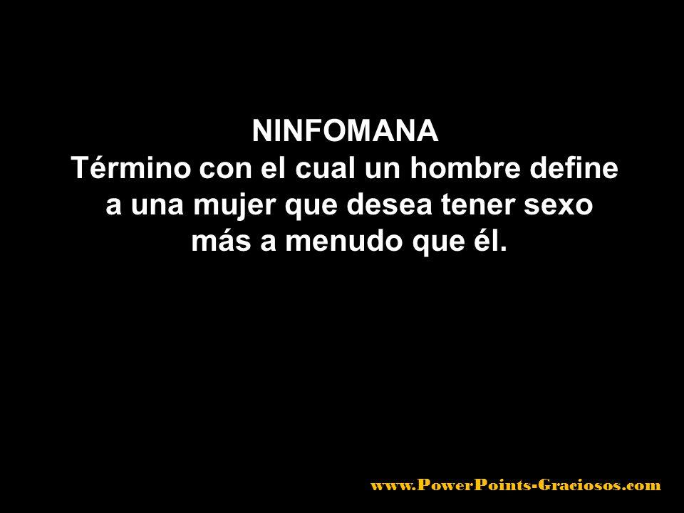 NINFOMANA Término con el cual un hombre define a una mujer que desea tener sexo más a menudo que él. www.PowerPoints-Graciosos.com