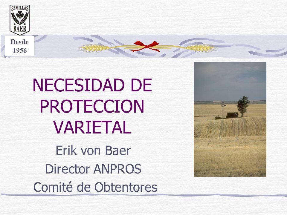 NECESIDAD DE PROTECCION VARIETAL Erik von Baer Director ANPROS Comité de Obtentores Desde 1956