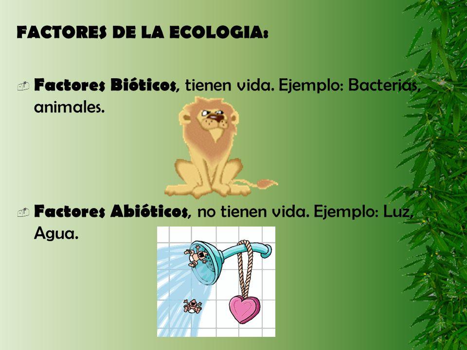 FACTORES DE LA ECOLOGIA: Factores Bióticos, tienen vida. Ejemplo: Bacterias, animales. Factores Abióticos, no tienen vida. Ejemplo: Luz, Agua.