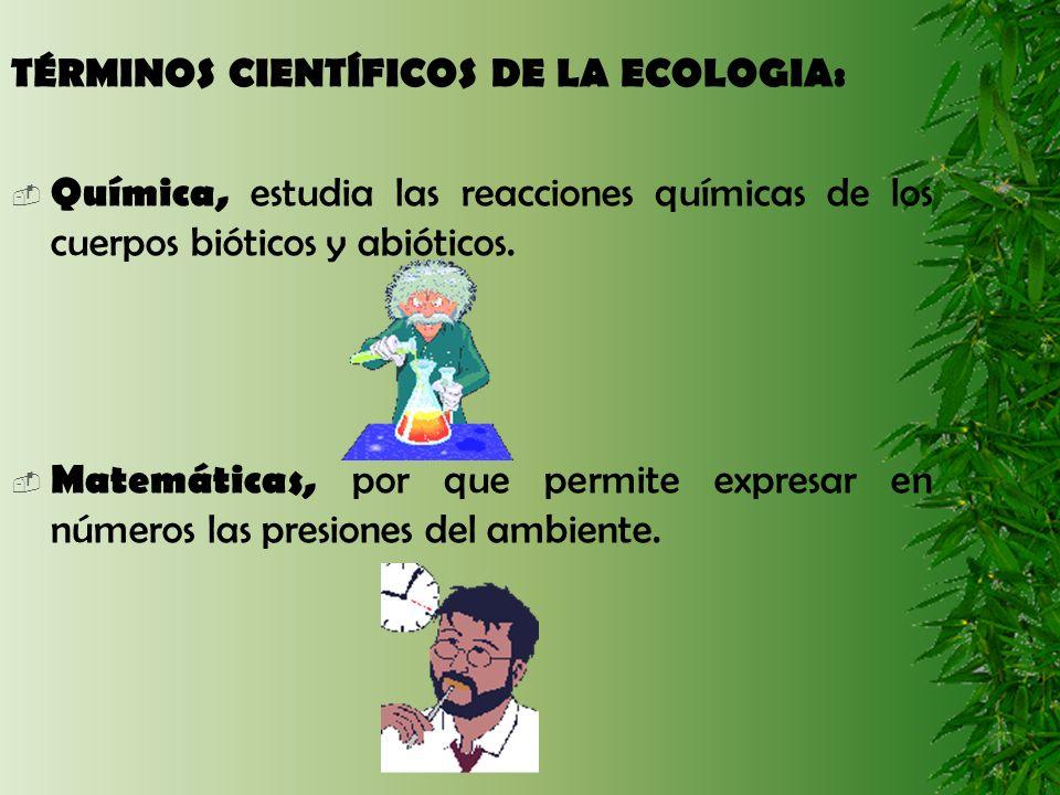 TÉRMINOS CIENTÍFICOS DE LA ECOLOGIA: Química, estudia las reacciones químicas de los cuerpos bióticos y abióticos. Matemáticas, por que permite expres