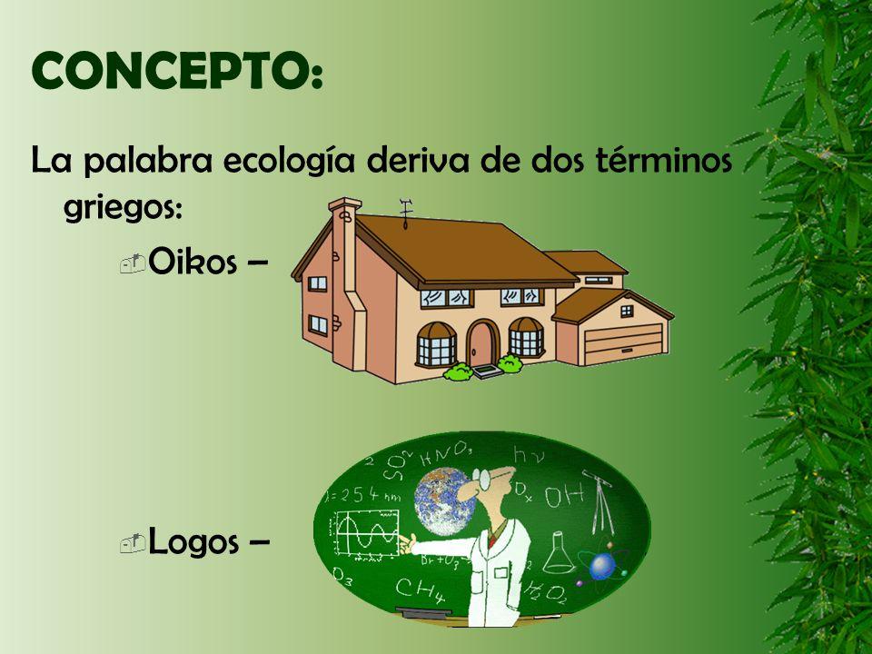 CONCEPTO: La palabra ecología deriva de dos términos griegos: Oikos – Logos –